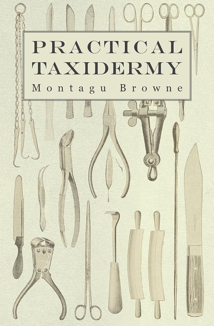 悲観的パース心のこもったPractical Taxidermy: A Manual of Instruction to the Amateur in Collecting, Preserving, and Setting up Natural History Specimens of All Kinds. To Which ... Arrangement of Museums (English Edition)