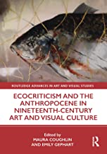 Ecocriticism and the Anthropocene in Nineteenth-Century Art and Visual Culture (Routledge Advances in Art and Visual Studies)