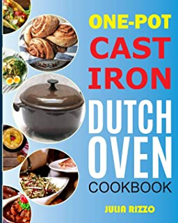 One-Pot Cast Iron Dutch Oven Cookbook: Dutch Oven Recipes Book With More Than 100 Super Delicious Meals including Bread, B...