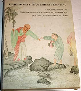 Eight Dynasties of Chinese Painting: The Collections of the Nelson Gallery-Atkins Museum, Kansas City, and The Cleveland Museum of Art