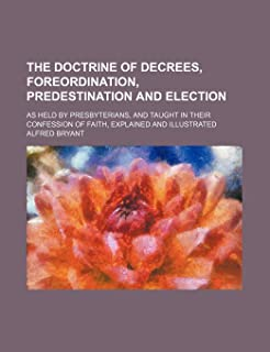 The Doctrine of Decrees, Foreordination, Predestination and Election; As Held by Presbyterians, and Taught in Their Confes...