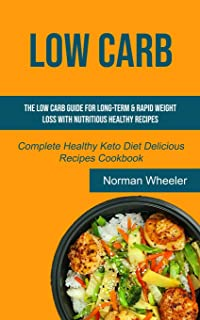 Low Carb: The Low Carb Guide for Long-Term & Rapid Weight Loss with Nutritious Healthy Recipes (Complete Healthy Keto Diet...