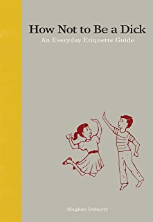 How Not to Be a Dick: An Everyday Etiquette Guide