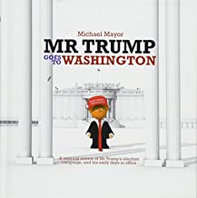 Mr. Trump Goes to Washington: A satirical review of Mr Trump s election campaign, and his early days in office