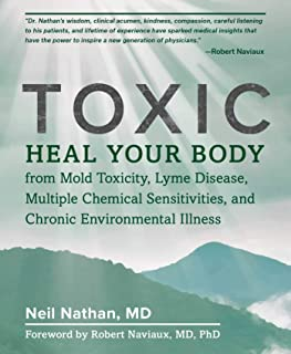 Toxic: Heal Your Body from Mold Toxicity, Lyme Disease, Multiple Chemical Sensitivities, and Chronic Environmental Illness