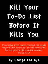 Kill Your To Do List Before It Kills You: Modern time management thinking for succeeding in business and having a life