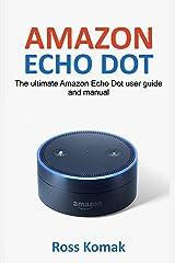 Amazon Echo Dot: The ultimate Amazon Echo Dot user guide and manual (English Edition) eBook Kindle