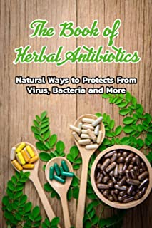 The Book of Herbal Antibiotics: Natural Ways to Protects From Virus, Bacteria and More: Herbal Antibiotics Guideline