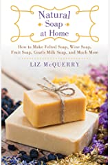 Natural Soap at Home: How to Make Felted Soap, Wine Soap, Fruit Soap, Goat's Milk Soap, and Much More Kindle Edition