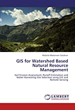 GIS for Watershed Based Natural Resource Management: Soil Erosion Assessment, Runoff Estimation and Water Harvesting Site Selection using GIS and Remote Sensing