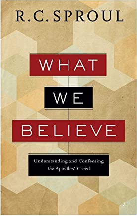 What We Believe: Understanding and Confessing the Apostles Creed