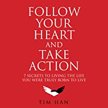 Follow Your Heart and Take Action: 7 Secrets to Living the Life You Were Truly Born to Live