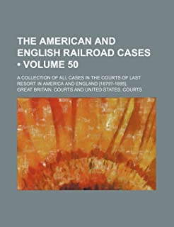 The American and English Railroad Cases (Volume 50); A Collection of All Cases in the Courts of Last Resort in America and...