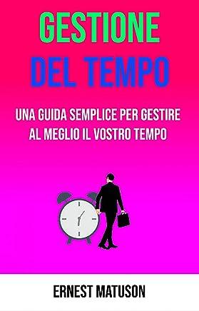 Gestione Del Tempo - Una Guida Semplice Per Gestire Al Meglio Il Vostro Tempo