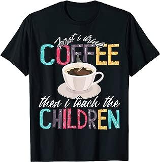 First I Drink The Coffee Then Teach Children Teacher Gift T-Shirt