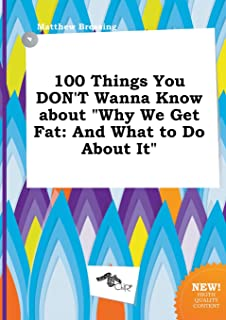 100 Things You Don't Wanna Know about Why We Get Fat: And What to Do about It