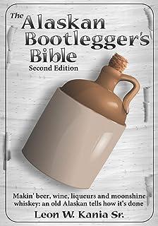 The Alaskan Bootlegger's Bible, Second Edition: Makin' Beer, Wine, Liqueurs and Moonshine Whiskey: An old Alaskan tells ho...