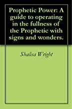 Prophetic Power: A guide to operating in the fullness of the Prophetic with signs and wonders.