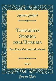 Topografia Storica dell'Etruria, Vol. 1: Parte Prima, Orientale e Meridionale (Classic Reprint) (Italian Edition)