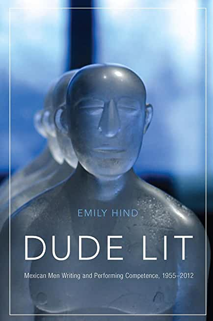 Dude Lit: Mexican Men Writing and Performing Competence, 1955–2012 (English Edition)