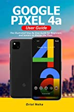 Google Pixel 4a User Guide: The Illustrated Step By Step Guide for Beginners and Seniors to Master the Pixel