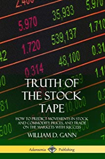 Truth of the Stock Tape: How to Predict Movements in Stock and Commodity Prices, and Trade on the Markets with Success