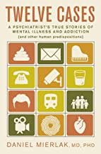 Twelve Cases: A Psychiatrist's True Stories of Mental Illness and Addiction (and Other Human Predispositions)