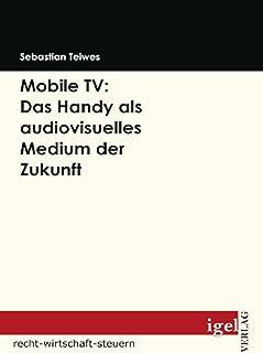Mobile TV: Das Handy als audiovisuelles Medium der Zukunft (German Edition)