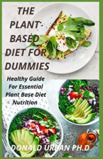 The Plant Based Diet for Dummies: Healthy Guide For Essential Plant Base Diet Nutrition