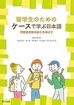 留学生のためのケースで学ぶ日本語: 問題発見解決能力を伸ばす