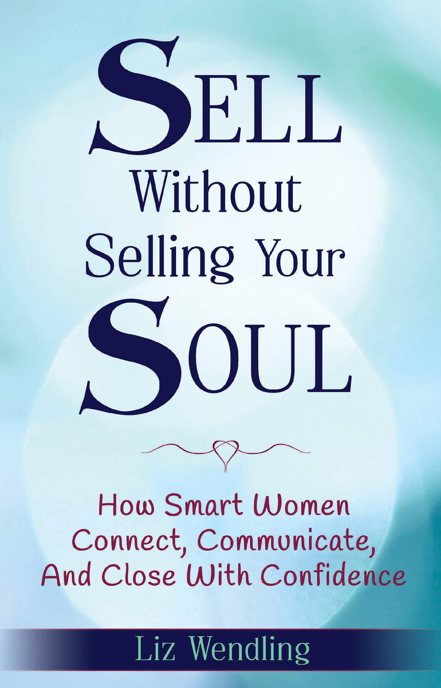 Sell Without Selling Your Soul: How Smart Women Connect, Communicate, And Close With Confidence