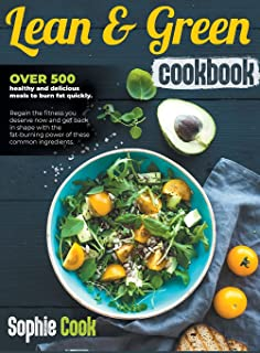 Lean and Green Cookbook: Over 500 Healthy and Delicious Meals to Burn Fat Quickly. Regain the Fitness You Deserve Now and ...