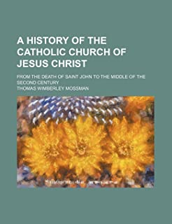 A History of the Catholic Church of Jesus Christ; From the Death of Saint John to the Middle of the Second Century