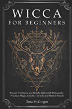 Wicca for Beginners: Wiccan Traditions and Beliefs, Witchcraft Philosophy, Practical Magic, Candle, Crystals and Herbal Rituals