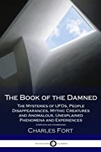 The Book of the Damned: The Mysteries of UFOs, People Disappearances, Mythic Creatures and Anomalous Unexplained Phenomena and Experiences - Complete and Unabridged