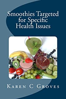 Smoothies Targeted for Specific Health Issues: 73 Superfood Smoothie Recipes for 14 Ailments: Alzheimer's, Arthritis, Cancer, Cholesterol, Diabetes, Heart Disease and More (Superfoods Series Book 13)