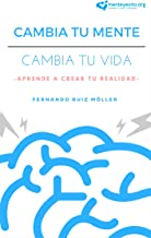 Cambia Tu Mente, Cambia Tu Vida: Aprende A Crear Tu Realidad (Spanish Edition)
