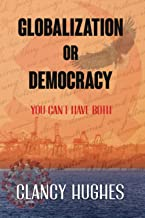 Globalization or Democracy: You can have Globalization or you can have Democracy, but you cannot have both