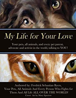 My Life for Your Love: Your pets, all animals, and every pet parent, advocate and activist in the world, talking to YOU! (My Name Is... Book 1)