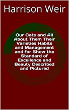 Our Cats and All About Them Their Varieties Habits and Management and for Show the Standard of Excellence and Beauty Descr...
