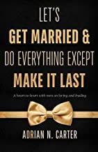 Let's Get Married & Do Everything Except Make It Last: A Heart-to-Heart with Men on Loving and Leading