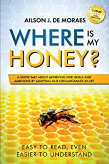 Where is My Honey?: A Simple Tale about Achieving your Goals and Ambitions