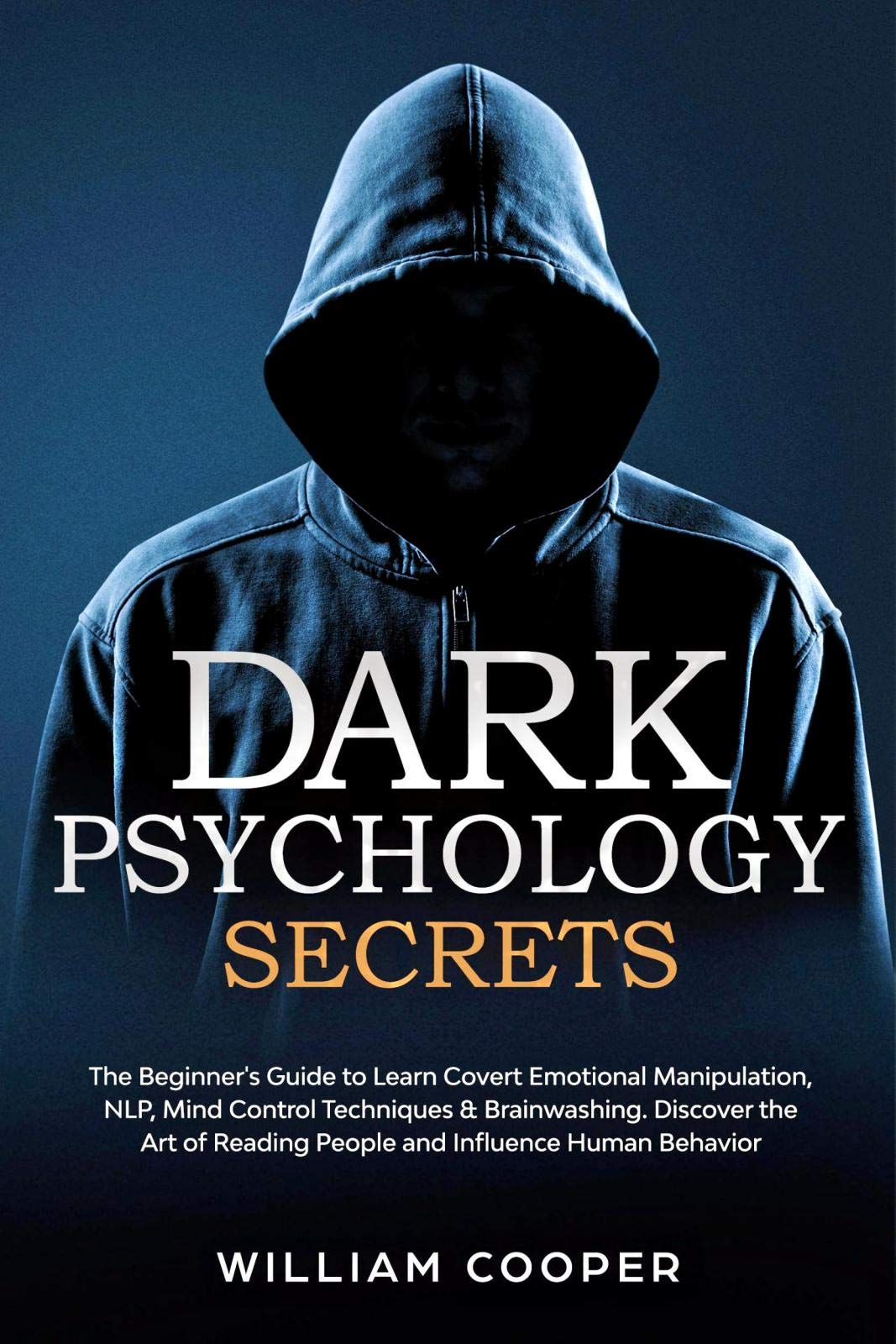 Dark Psychology Secrets: The Beginner's Guide to Learn Covert Emotional Manipulation, NLP, Mind Control Techniques & Brainwashing. Discover the Art of Reading People and Influence Human Behavior