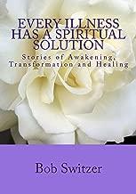 Every Illness Has a Spiritual Solution, Stories of Awakening, Transformation and Healing