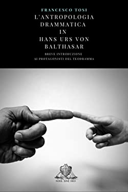L'antropologia drammatica in Hans Urs von Balthasar: Breve introduzione ai protagonisti del TeoDramma (Theophilus Vol. 1) (Italian Edition)
