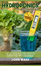 Hydroponics For Beginners: Eat lettuce in 21 days with 25usd even if you are a beginner + BONUS! Seed calendar for hydropo...