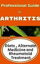 Professional Guide to Arthritis: Diets, Alternate Medicine and Rheumatoid Treatment (English Edition)