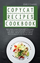 Copycat Recipes Cookbook: Become a Masterchef Cooking The Best Known and Famous Recipes, from Your Favorite Restaurants to...
