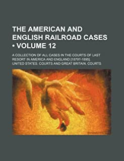 The American and English Railroad Cases (Volume 12); A Collection of All Cases in the Courts of Last Resort in America and...