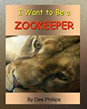 I Want To Be a Zookeeper: Kids Book About Animals In The Zoo And Would Like A Career As A Zookeeper When They Grow Up For Animal Lover Children Boys Or Girls Who Want To Work With Animals